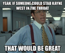 Yeah, if someone could stab Kayne West in the throat