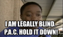 I am legally blind.   P.A.C. HOLD IT DOWN!