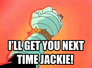 i'll get you next time Jackie!